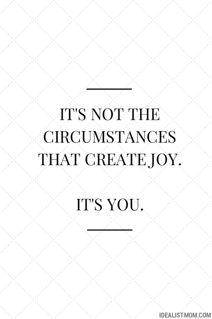 It's not the circumstances that create joy. It's you.