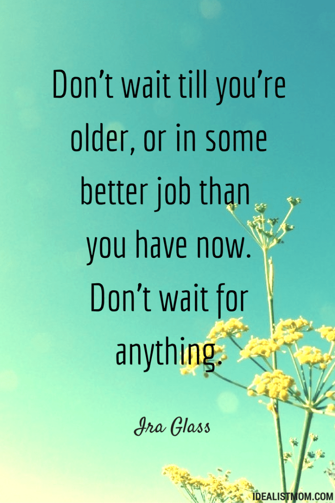 """Don't wait till you're older, or in some better job than you have now. Don't wait for anything."" - Ira Glass"