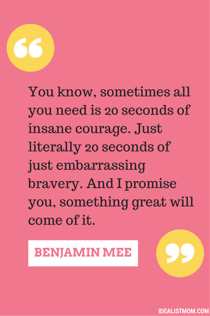 """You know, sometimes all you need is 20 seconds of insane courage. Just literally 20 seconds of just embarrassing bravery. And I promise you, something great will come of it."" - Benjamin Mee, We Bought a Zoo"